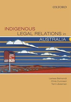 Indigenous legal relations in Australia / Larissa Behrendt, Chris Cunneen, Terri Libesman